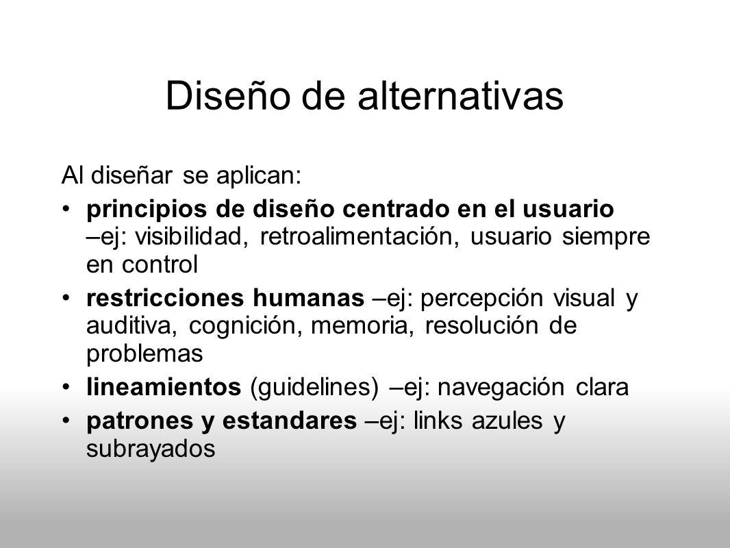 Diseño de alternativas Al diseñar se aplican: principios de diseño centrado en el usuario –ej: visibilidad, retroalimentación, usuario siempre en cont