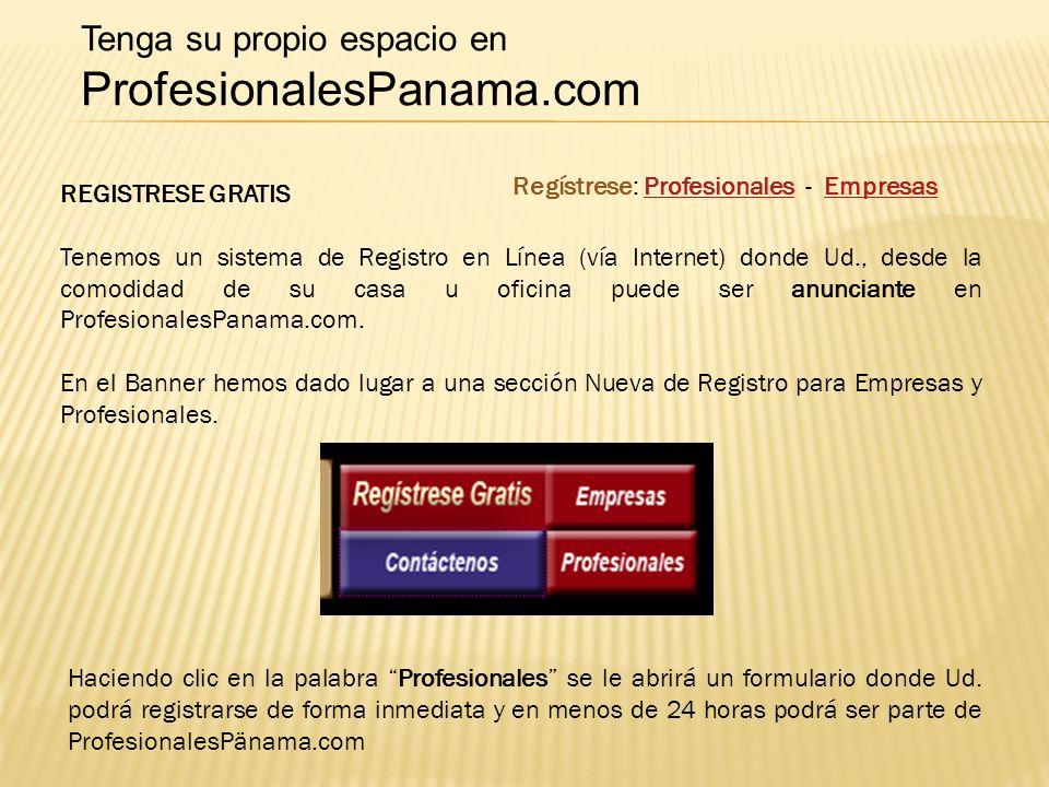 REGISTRESE GRATIS Tenemos un sistema de Registro en Línea (vía Internet) donde Ud., desde la comodidad de su casa u oficina puede ser anunciante en ProfesionalesPanama.com.