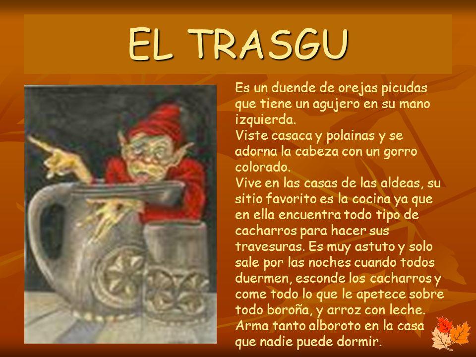 EL TRASGU Es un duende de orejas picudas que tiene un agujero en su mano izquierda. Viste casaca y polainas y se adorna la cabeza con un gorro colorad