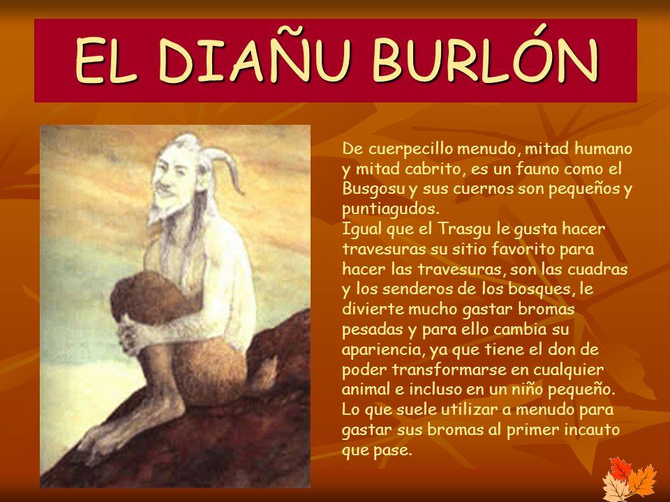 EL DIAÑU BURLÓN De cuerpecillo menudo, mitad humano y mitad cabrito, es un fauno como el Busgosu y sus cuernos son pequeños y puntiagudos. Igual que e