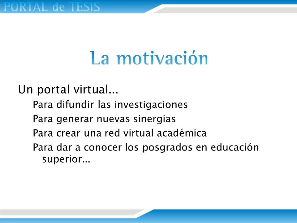 Un portal virtual... Para difundir las investigaciones Para generar nuevas sinergias Para crear una red virtual académica Para dar a conocer los posgr