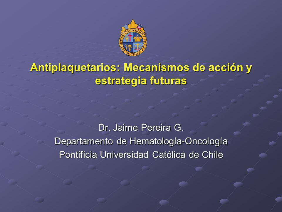 Antiplaquetarios: Mecanismos de acción y estrategia futuras Dr. Jaime Pereira G. Departamento de Hematología-Oncología Pontificia Universidad Católica
