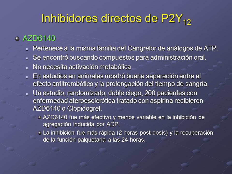 Inhibidores directos de P2Y 12 AZD6140 Pertenece a la misma familia del Cangrelor de análogos de ATP. Pertenece a la misma familia del Cangrelor de an