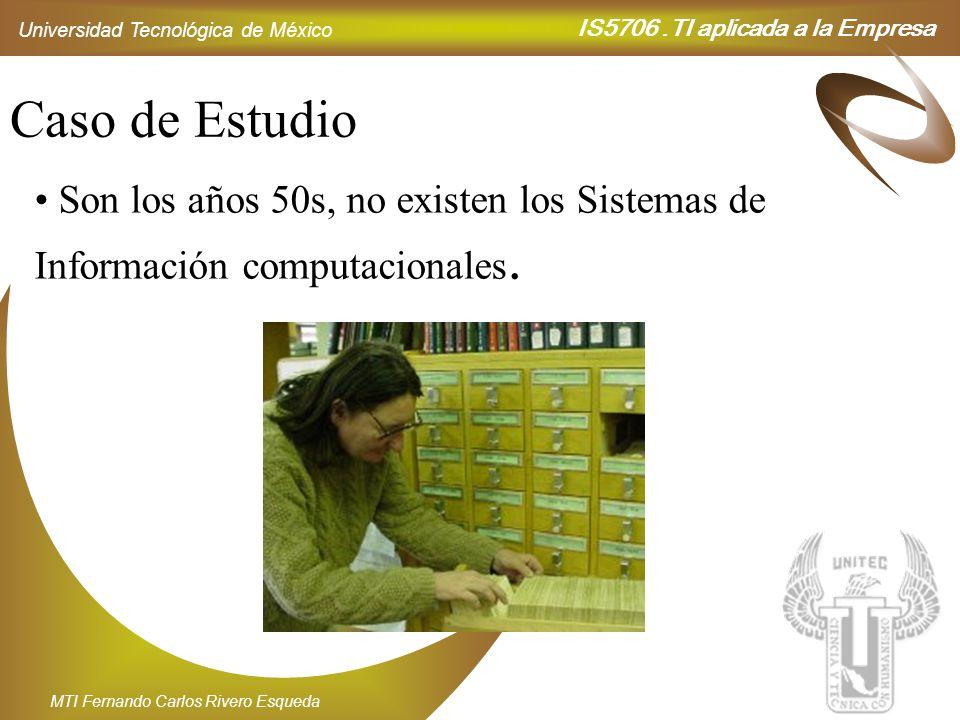 IS5706.TI aplicada a la Empresa Universidad Tecnológica de México MTI Fernando Carlos Rivero Esqueda Caso de Estudio Son los años 50s, no existen los
