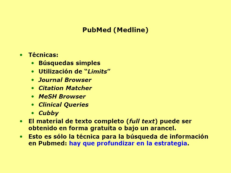 PubMed (Medline) Técnicas: Búsquedas simples Utilización de Limits Journal Browser Citation Matcher MeSH Browser Clinical Queries Cubby El material de texto completo (full text) puede ser obtenido en forma gratuita o bajo un arancel.