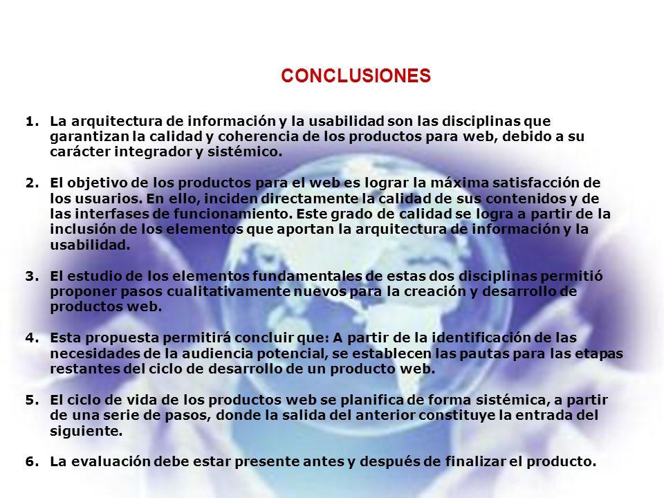 CONCLUSIONES 1.La arquitectura de información y la usabilidad son las disciplinas que garantizan la calidad y coherencia de los productos para web, debido a su carácter integrador y sistémico.