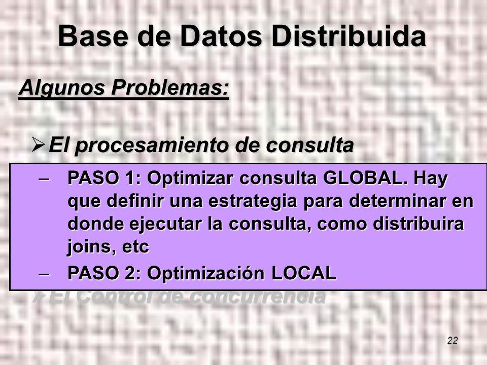 22 Algunos Problemas: El procesamiento de consulta El procesamiento de consulta La Administración de catálogo La Administración de catálogo La Propagación de las actualizaciones o Replicas La Propagación de las actualizaciones o Replicas El Control de Recuperabilidad El Control de Recuperabilidad El Control de concurrencia El Control de concurrencia Base de Datos Distribuida –PASO 1: Optimizar consulta GLOBAL.