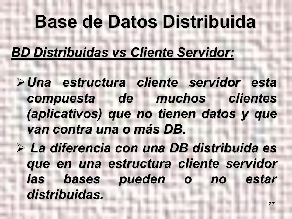 27 BD Distribuidas vs Cliente Servidor: Una estructura cliente servidor esta compuesta de muchos clientes (aplicativos) que no tienen datos y que van contra una o más DB.