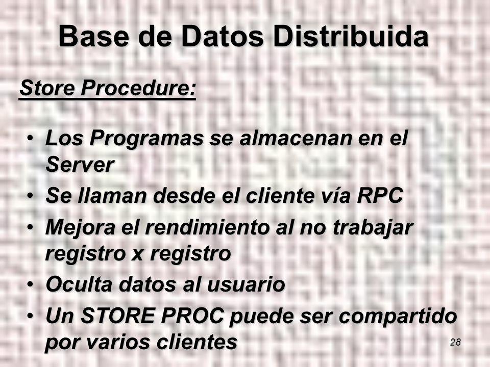 28 Store Procedure: Los Programas se almacenan en el ServerLos Programas se almacenan en el Server Se llaman desde el cliente vía RPCSe llaman desde el cliente vía RPC Mejora el rendimiento al no trabajar registro x registroMejora el rendimiento al no trabajar registro x registro Oculta datos al usuarioOculta datos al usuario Un STORE PROC puede ser compartido por varios clientesUn STORE PROC puede ser compartido por varios clientes Base de Datos Distribuida