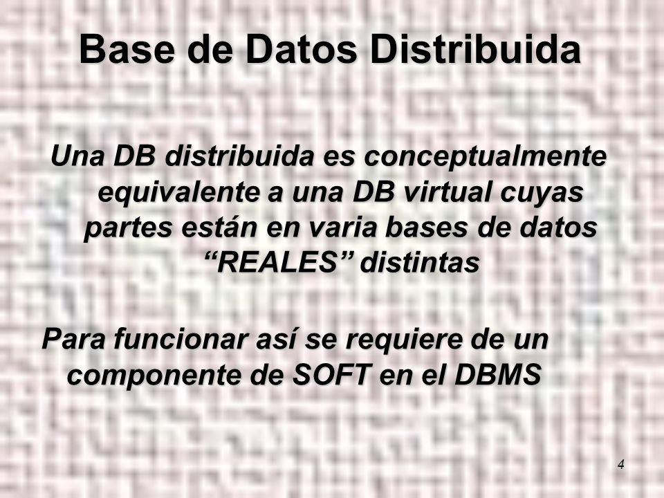 4 Una DB distribuida es conceptualmente equivalente a una DB virtual cuyas partes están en varia bases de datos REALES distintas Base de Datos Distribuida Para funcionar así se requiere de un componente de SOFT en el DBMS