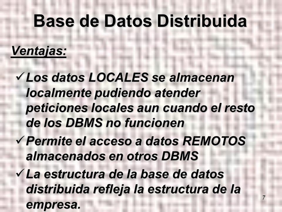 7 Ventajas: Los datos LOCALES se almacenan localmente pudiendo atender peticiones locales aun cuando el resto de los DBMS no funcionen Los datos LOCALES se almacenan localmente pudiendo atender peticiones locales aun cuando el resto de los DBMS no funcionen Permite el acceso a datos REMOTOS almacenados en otros DBMS Permite el acceso a datos REMOTOS almacenados en otros DBMS La estructura de la base de datos distribuida refleja la estructura de la empresa.