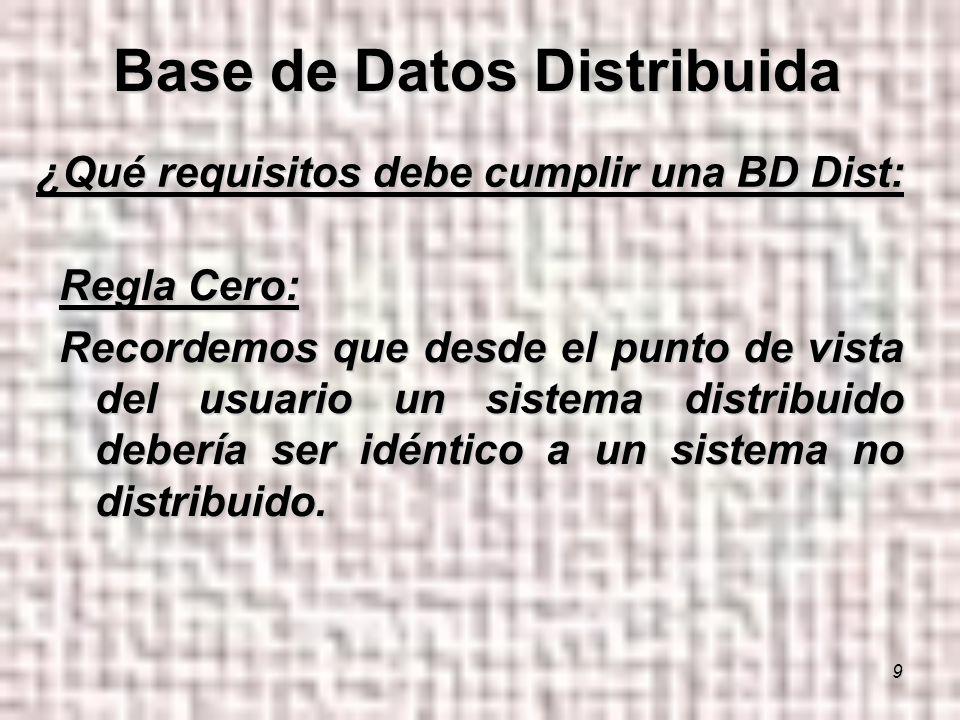 9 ¿Qué requisitos debe cumplir una BD Dist: Regla Cero: Recordemos que desde el punto de vista del usuario un sistema distribuido debería ser idéntico a un sistema no distribuido.