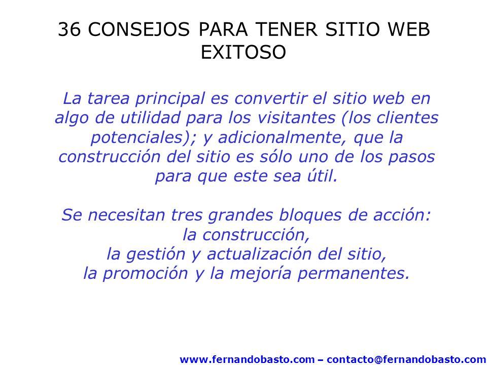 www.fernandobasto.com – contacto@fernandobasto.com 36 CONSEJOS PARA TENER SITIO WEB EXITOSO La tarea principal es convertir el sitio web en algo de utilidad para los visitantes (los clientes potenciales); y adicionalmente, que la construcción del sitio es sólo uno de los pasos para que este sea útil.