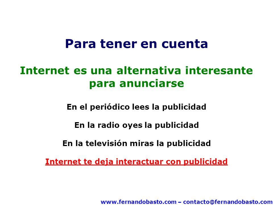 www.fernandobasto.com – contacto@fernandobasto.com Para tener en cuenta Internet es una alternativa interesante para anunciarse En el periódico lees la publicidad En la radio oyes la publicidad En la televisión miras la publicidad Internet te deja interactuar con publicidad
