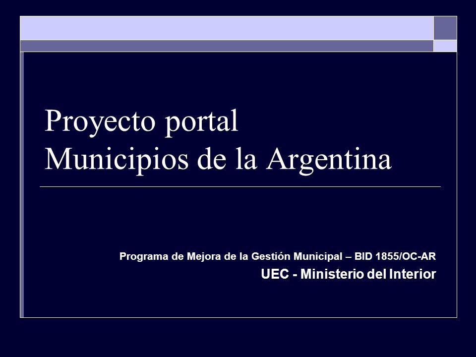 Proyecto portal Municipios de la Argentina Programa de Mejora de la Gestión Municipal – BID 1855/OC-AR UEC - Ministerio del Interior