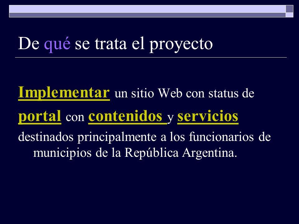 De qué se trata el proyecto Implementar Implementar un sitio Web con status de portalportal con contenidos y servicios contenidos servicios destinados principalmente a los funcionarios de municipios de la República Argentina.