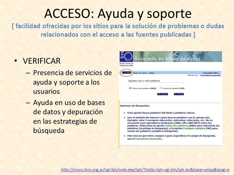 ACCESO: Ayuda y soporte [ facilidad ofrecidas por los sitios para la solución de problemas o dudas relacionados con el acceso a las fuentes publicadas ] VERIFICAR – Presencia de servicios de ayuda y soporte a los usuarios – Ayuda en uso de bases de datos y depuración en las estrategias de búsqueda http://www.bvs.org.ar/cgi-bin/wxis.exe/iah/?IsisScript=cgi-bin/iah.xic&base=unisa&lang=e