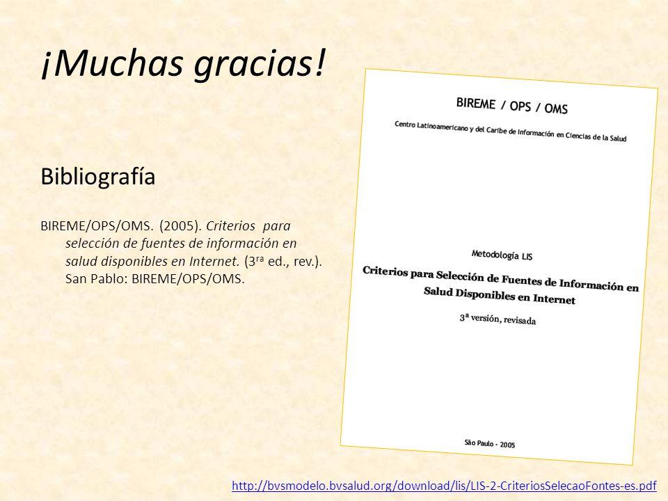 ¡Muchas gracias! Bibliografía BIREME/OPS/OMS. (2005). Criterios para selección de fuentes de información en salud disponibles en Internet. (3 ra ed.,