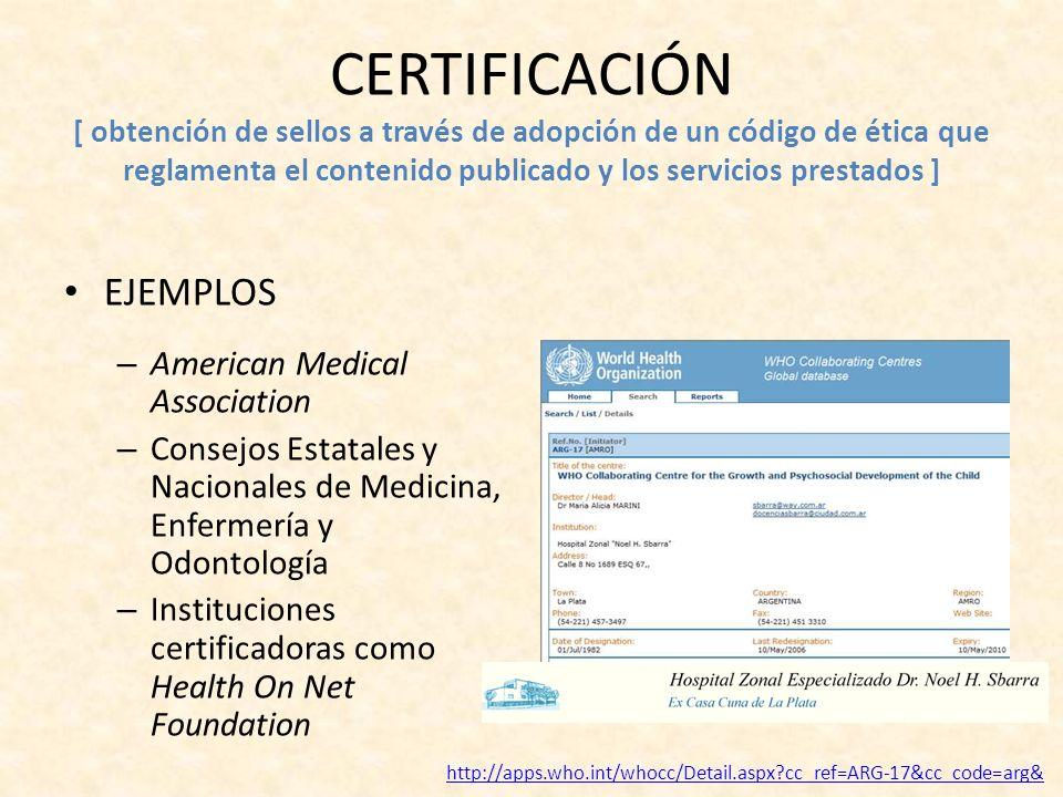 CERTIFICACIÓN [ obtención de sellos a través de adopción de un código de ética que reglamenta el contenido publicado y los servicios prestados ] EJEMPLOS – American Medical Association – Consejos Estatales y Nacionales de Medicina, Enfermería y Odontología – Instituciones certificadoras como Health On Net Foundation http://apps.who.int/whocc/Detail.aspx?cc_ref=ARG-17&cc_code=arg&