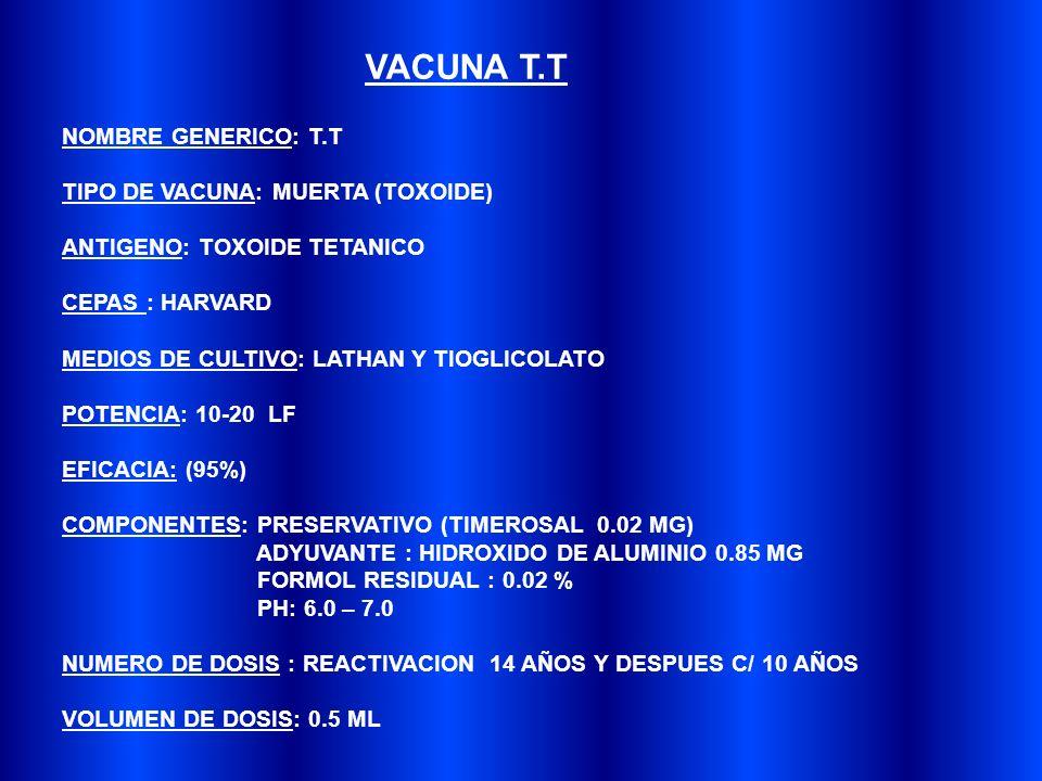 NOMBRE GENERICO: T.T TIPO DE VACUNA: MUERTA (TOXOIDE) ANTIGENO: TOXOIDE TETANICO CEPAS : HARVARD MEDIOS DE CULTIVO: LATHAN Y TIOGLICOLATO POTENCIA: 10-20 LF EFICACIA: (95%) COMPONENTES: PRESERVATIVO (TIMEROSAL 0.02 MG) ADYUVANTE : HIDROXIDO DE ALUMINIO 0.85 MG FORMOL RESIDUAL : 0.02 % PH: 6.0 – 7.0 NUMERO DE DOSIS : REACTIVACION 14 AÑOS Y DESPUES C/ 10 AÑOS VOLUMEN DE DOSIS: 0.5 ML