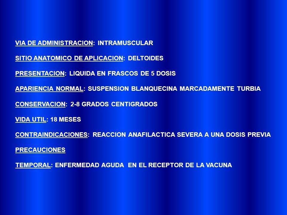 VIA DE ADMINISTRACION: INTRAMUSCULAR SITIO ANATOMICO DE APLICACION: DELTOIDES PRESENTACION: LIQUIDA EN FRASCOS DE 5 DOSIS APARIENCIA NORMAL: SUSPENSION BLANQUECINA MARCADAMENTE TURBIA CONSERVACION: 2-8 GRADOS CENTIGRADOS VIDA UTIL: 18 MESES CONTRAINDICACIONES: REACCION ANAFILACTICA SEVERA A UNA DOSIS PREVIA PRECAUCIONES TEMPORAL: ENFERMEDAD AGUDA EN EL RECEPTOR DE LA VACUNA