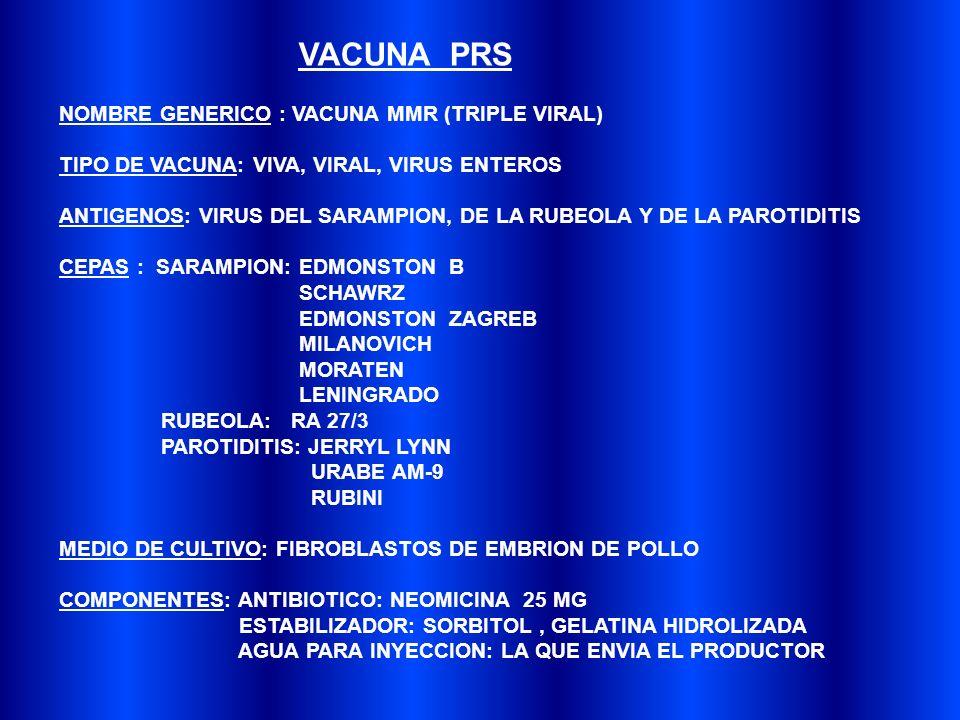 VACUNA PRS NOMBRE GENERICO : VACUNA MMR (TRIPLE VIRAL) TIPO DE VACUNA: VIVA, VIRAL, VIRUS ENTEROS ANTIGENOS: VIRUS DEL SARAMPION, DE LA RUBEOLA Y DE LA PAROTIDITIS CEPAS : SARAMPION: EDMONSTON B SCHAWRZ EDMONSTON ZAGREB MILANOVICH MORATEN LENINGRADO RUBEOLA: RA 27/3 PAROTIDITIS: JERRYL LYNN URABE AM-9 RUBINI MEDIO DE CULTIVO: FIBROBLASTOS DE EMBRION DE POLLO COMPONENTES: ANTIBIOTICO: NEOMICINA 25 MG ESTABILIZADOR: SORBITOL, GELATINA HIDROLIZADA AGUA PARA INYECCION: LA QUE ENVIA EL PRODUCTOR