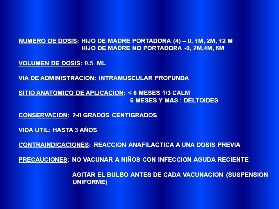 NUMERO DE DOSIS: HIJO DE MADRE PORTADORA (4) – 0, 1M, 2M, 12 M HIJO DE MADRE NO PORTADORA -0, 2M,4M, 6M VOLUMEN DE DOSIS: 0.5 ML VIA DE ADMINISTRACION: INTRAMUSCULAR PROFUNDA SITIO ANATOMICO DE APLICACION: < 6 MESES 1/3 CALM 6 MESES Y MAS : DELTOIDES CONSERVACION: 2-8 GRADOS CENTIGRADOS VIDA UTIL: HASTA 3 AÑOS CONTRAINDICACIONES: REACCION ANAFILACTICA A UNA DOSIS PREVIA PRECAUCIONES: NO VACUNAR A NIÑOS CON INFECCION AGUDA RECIENTE AGITAR EL BULBO ANTES DE CADA VACUNACION (SUSPENSION UNIFORME)