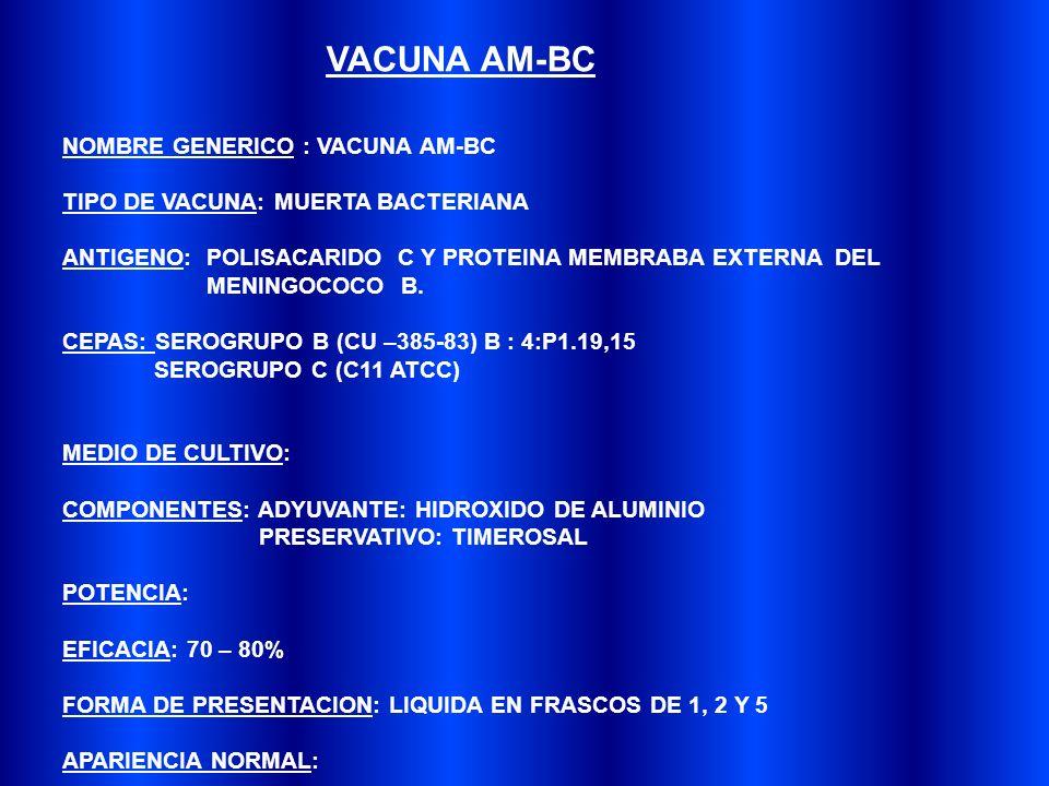 NOMBRE GENERICO : VACUNA AM-BC TIPO DE VACUNA: MUERTA BACTERIANA ANTIGENO: POLISACARIDO C Y PROTEINA MEMBRABA EXTERNA DEL MENINGOCOCO B.
