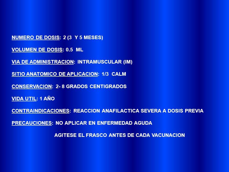 NUMERO DE DOSIS: 2 (3 Y 5 MESES) VOLUMEN DE DOSIS: 0.5 ML VIA DE ADMINISTRACION: INTRAMUSCULAR (IM) SITIO ANATOMICO DE APLICACION: 1/3 CALM CONSERVACION: 2- 8 GRADOS CENTIGRADOS VIDA UTIL: 1 AÑO CONTRAINDICACIONES: REACCION ANAFILACTICA SEVERA A DOSIS PREVIA PRECAUCIONES: NO APLICAR EN ENFERMEDAD AGUDA AGITESE EL FRASCO ANTES DE CADA VACUNACION
