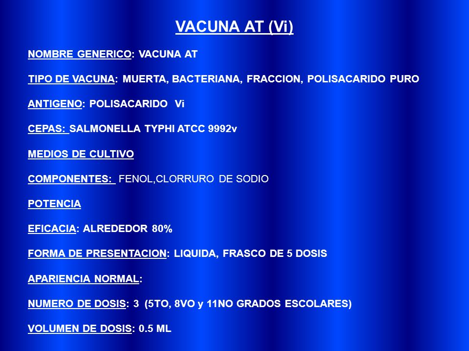 NOMBRE GENERICO: VACUNA AT TIPO DE VACUNA: MUERTA, BACTERIANA, FRACCION, POLISACARIDO PURO ANTIGENO: POLISACARIDO Vi CEPAS: SALMONELLA TYPHI ATCC 9992v MEDIOS DE CULTIVO COMPONENTES: FENOL,CLORRURO DE SODIO POTENCIA EFICACIA: ALREDEDOR 80% FORMA DE PRESENTACION: LIQUIDA, FRASCO DE 5 DOSIS APARIENCIA NORMAL: NUMERO DE DOSIS: 3 (5TO, 8VO y 11NO GRADOS ESCOLARES) VOLUMEN DE DOSIS: 0.5 ML