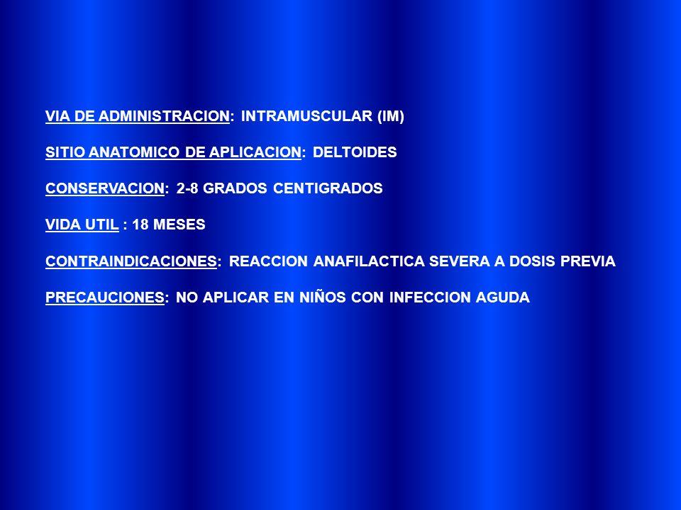 VIA DE ADMINISTRACION: INTRAMUSCULAR (IM) SITIO ANATOMICO DE APLICACION: DELTOIDES CONSERVACION: 2-8 GRADOS CENTIGRADOS VIDA UTIL : 18 MESES CONTRAINDICACIONES: REACCION ANAFILACTICA SEVERA A DOSIS PREVIA PRECAUCIONES: NO APLICAR EN NIÑOS CON INFECCION AGUDA