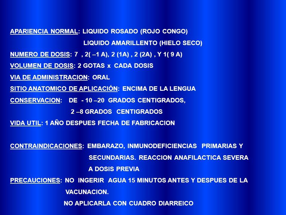 APARIENCIA NORMAL: LIQUIDO ROSADO (ROJO CONGO) LIQUIDO AMARILLENTO (HIELO SECO) NUMERO DE DOSIS: 7, 2( –1 A), 2 (1A), 2 (2A), Y 1( 9 A) VOLUMEN DE DOSIS: 2 GOTAS x CADA DOSIS VIA DE ADMINISTRACION: ORAL SITIO ANATOMICO DE APLICACIÓN: ENCIMA DE LA LENGUA CONSERVACION: DE - 10 –20 GRADOS CENTIGRADOS, 2 –8 GRADOS CENTIGRADOS VIDA UTIL: 1 AÑO DESPUES FECHA DE FABRICACION CONTRAINDICACIONES: EMBARAZO, INMUNODEFICIENCIAS PRIMARIAS Y SECUNDARIAS.