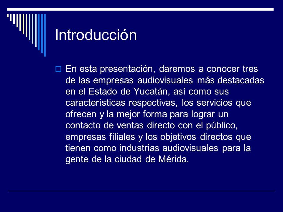 Introducción En esta presentación, daremos a conocer tres de las empresas audiovisuales más destacadas en el Estado de Yucatán, así como sus características respectivas, los servicios que ofrecen y la mejor forma para lograr un contacto de ventas directo con el público, empresas filiales y los objetivos directos que tienen como industrias audiovisuales para la gente de la ciudad de Mérida.