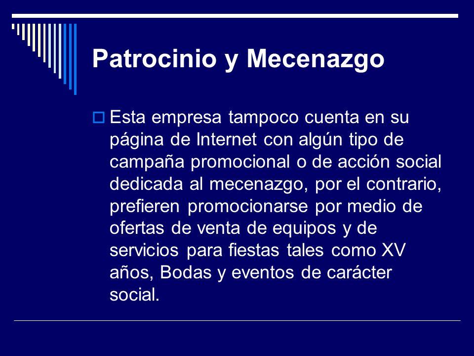 Patrocinio y Mecenazgo Esta empresa tampoco cuenta en su página de Internet con algún tipo de campaña promocional o de acción social dedicada al mecenazgo, por el contrario, prefieren promocionarse por medio de ofertas de venta de equipos y de servicios para fiestas tales como XV años, Bodas y eventos de carácter social.