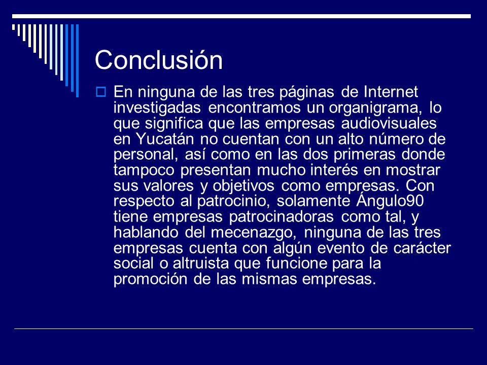 Conclusión En ninguna de las tres páginas de Internet investigadas encontramos un organigrama, lo que significa que las empresas audiovisuales en Yucatán no cuentan con un alto número de personal, así como en las dos primeras donde tampoco presentan mucho interés en mostrar sus valores y objetivos como empresas.