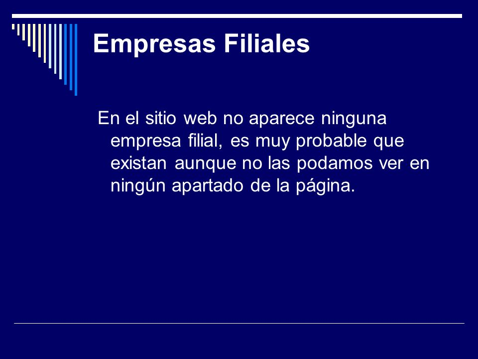 Empresas Filiales En el sitio web no aparece ninguna empresa filial, es muy probable que existan aunque no las podamos ver en ningún apartado de la página.