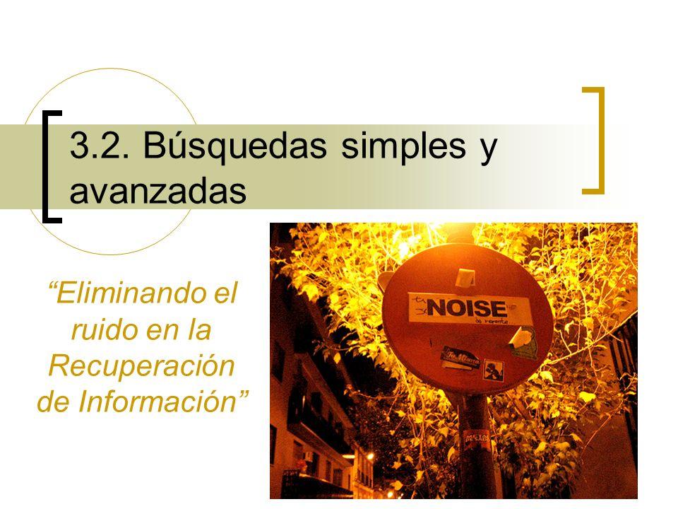 1 3.2. Búsquedas simples y avanzadas Eliminando el ruido en la Recuperación de Información
