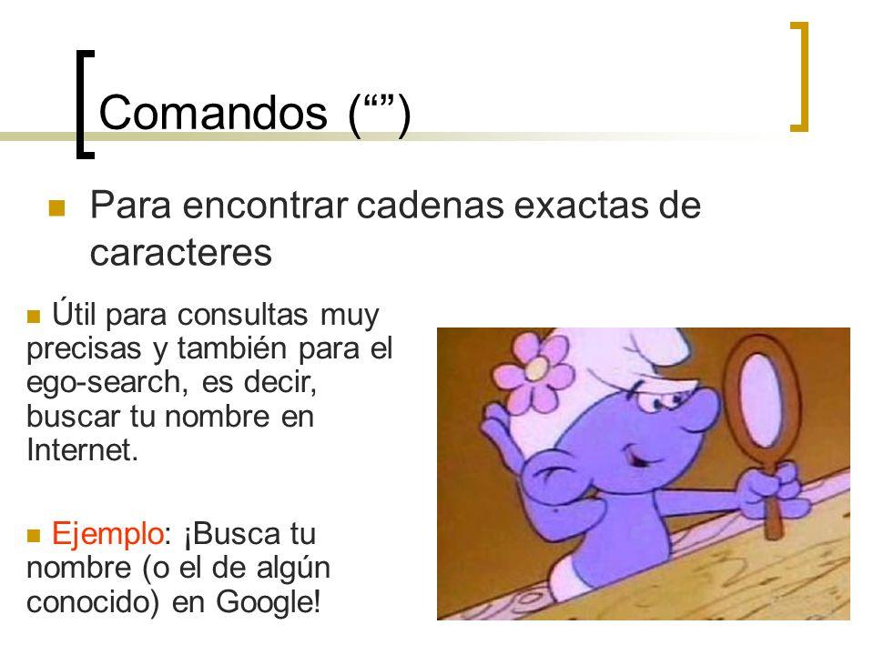 10 Comandos () Para encontrar cadenas exactas de caracteres Útil para consultas muy precisas y también para el ego-search, es decir, buscar tu nombre en Internet.
