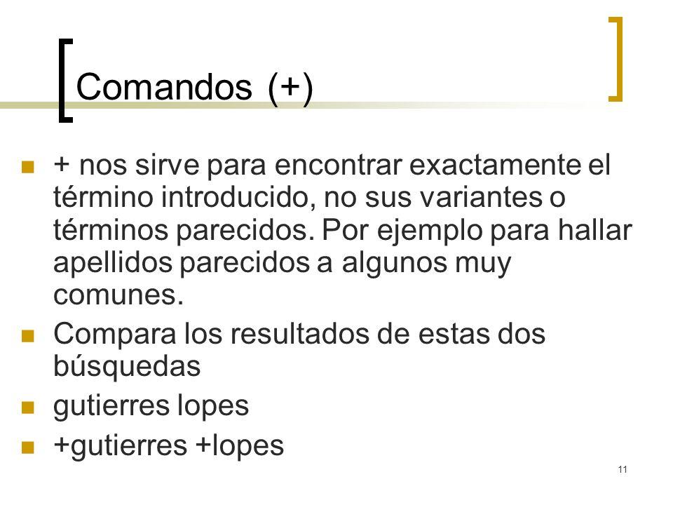11 Comandos (+) + nos sirve para encontrar exactamente el término introducido, no sus variantes o términos parecidos.