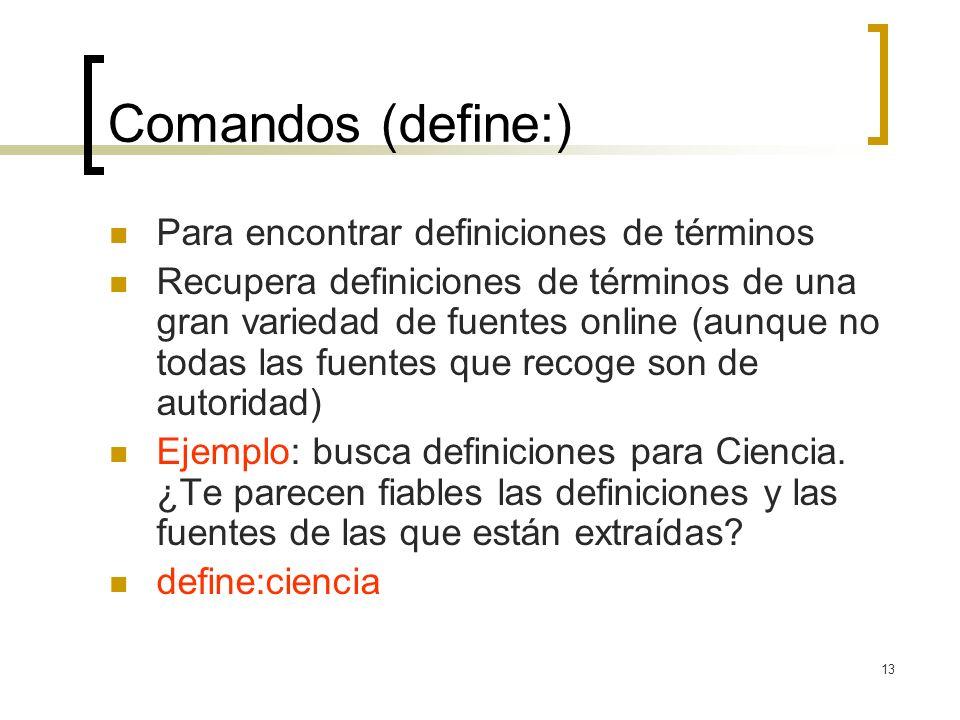 13 Comandos (define:) Para encontrar definiciones de términos Recupera definiciones de términos de una gran variedad de fuentes online (aunque no todas las fuentes que recoge son de autoridad) Ejemplo: busca definiciones para Ciencia.