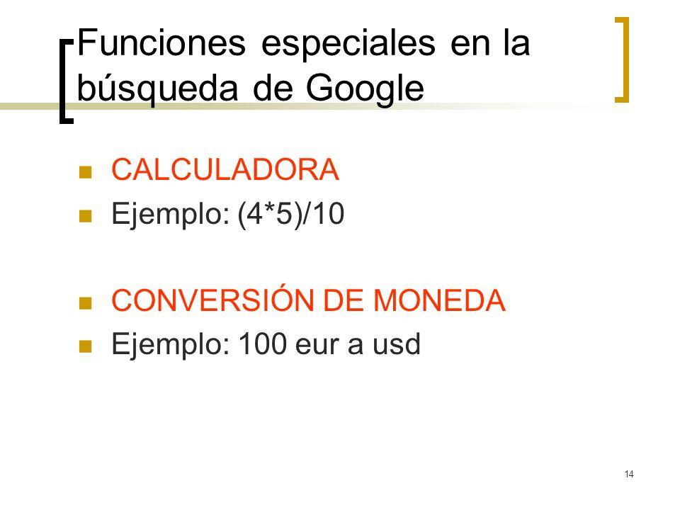 14 Funciones especiales en la búsqueda de Google CALCULADORA Ejemplo: (4*5)/10 CONVERSIÓN DE MONEDA Ejemplo: 100 eur a usd