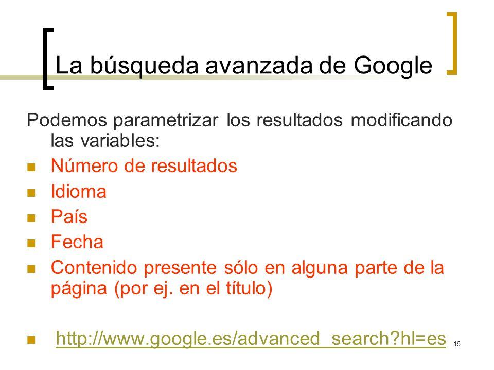 15 La búsqueda avanzada de Google Podemos parametrizar los resultados modificando las variables: Número de resultados Idioma País Fecha Contenido presente sólo en alguna parte de la página (por ej.