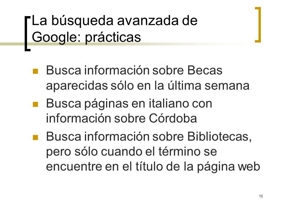 16 La búsqueda avanzada de Google: prácticas Busca información sobre Becas aparecidas sólo en la última semana Busca páginas en italiano con información sobre Córdoba Busca información sobre Bibliotecas, pero sólo cuando el término se encuentre en el título de la página web