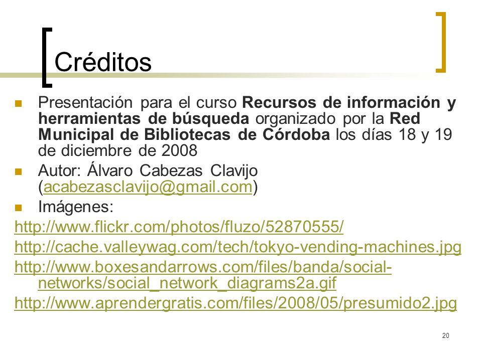20 Créditos Presentación para el curso Recursos de información y herramientas de búsqueda organizado por la Red Municipal de Bibliotecas de Córdoba los días 18 y 19 de diciembre de 2008 Autor: Álvaro Cabezas Clavijo (acabezasclavijo@gmail.com)acabezasclavijo@gmail.com Imágenes: http://www.flickr.com/photos/fluzo/52870555/ http://cache.valleywag.com/tech/tokyo-vending-machines.jpg http://www.boxesandarrows.com/files/banda/social- networks/social_network_diagrams2a.gif http://www.aprendergratis.com/files/2008/05/presumido2.jpg