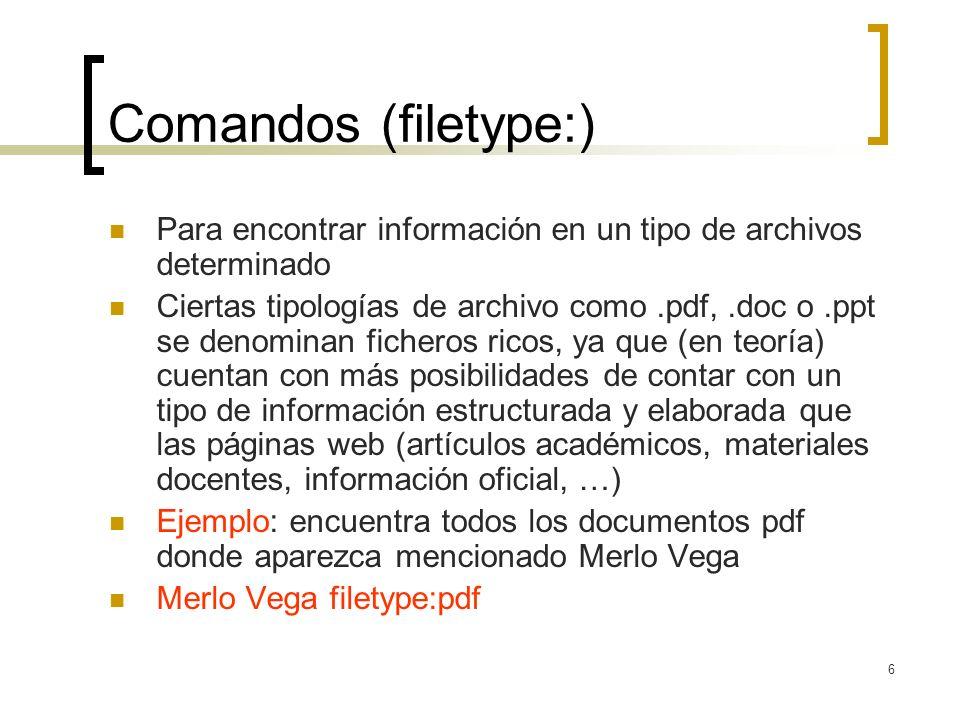6 Comandos (filetype:) Para encontrar información en un tipo de archivos determinado Ciertas tipologías de archivo como.pdf,.doc o.ppt se denominan ficheros ricos, ya que (en teoría) cuentan con más posibilidades de contar con un tipo de información estructurada y elaborada que las páginas web (artículos académicos, materiales docentes, información oficial, …) Ejemplo: encuentra todos los documentos pdf donde aparezca mencionado Merlo Vega Merlo Vega filetype:pdf