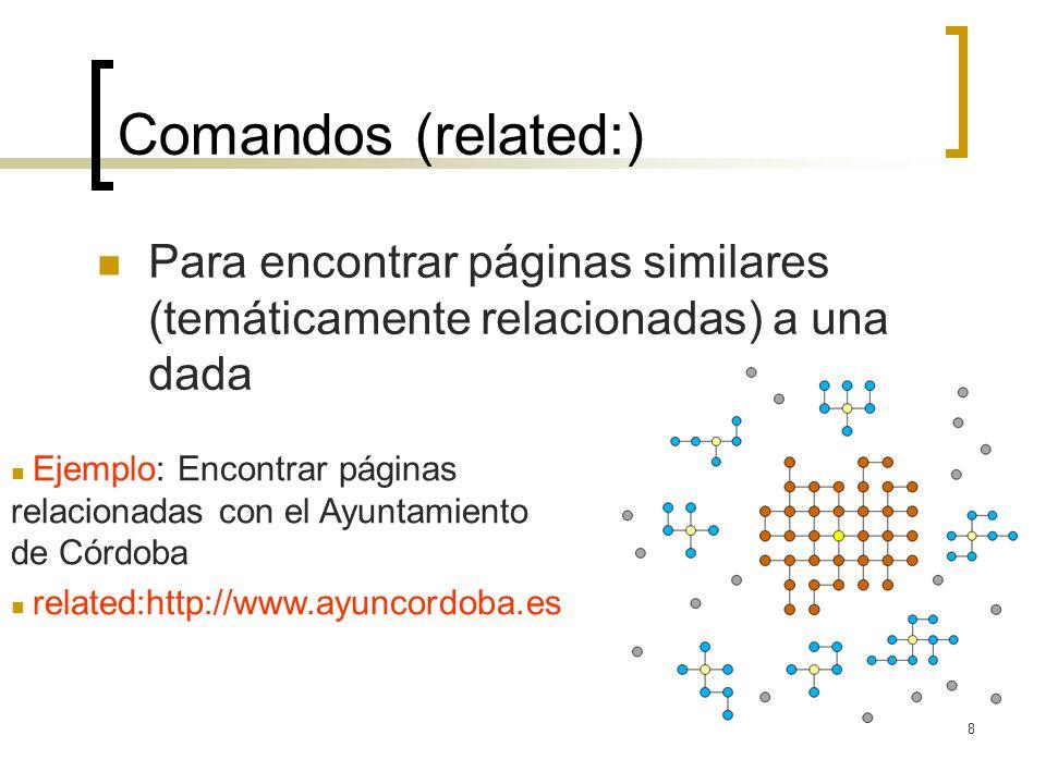 8 Comandos (related:) Para encontrar páginas similares (temáticamente relacionadas) a una dada Ejemplo: Encontrar páginas relacionadas con el Ayuntamiento de Córdoba related:http://www.ayuncordoba.es