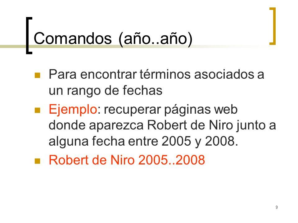 9 Comandos (año..año) Para encontrar términos asociados a un rango de fechas Ejemplo: recuperar páginas web donde aparezca Robert de Niro junto a alguna fecha entre 2005 y 2008.