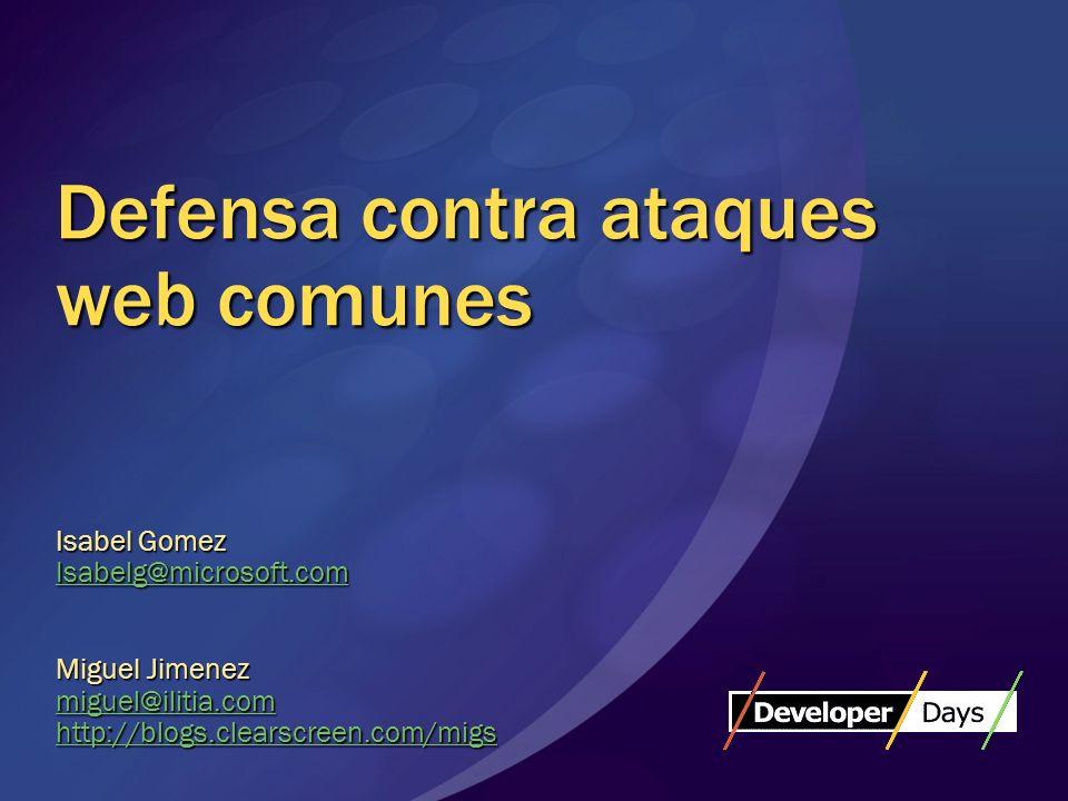 Defensa contra ataques web comunes Isabel Gomez Isabelg@microsoft.com Miguel Jimenez miguel@ilitia.com http://blogs.clearscreen.com/migs