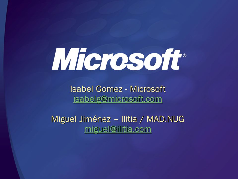 Isabel Gomez - Microsoft isabelg@microsoft.com Miguel Jiménez – Ilitia / MAD.NUG miguel@ilitia.com
