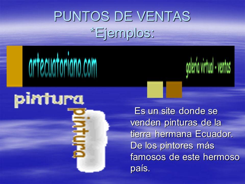 PUNTOS DE VENTAS *Ejemplos: Es un site donde se venden pinturas de la tierra hermana Ecuador. De los pintores más famosos de este hermoso país. Es un